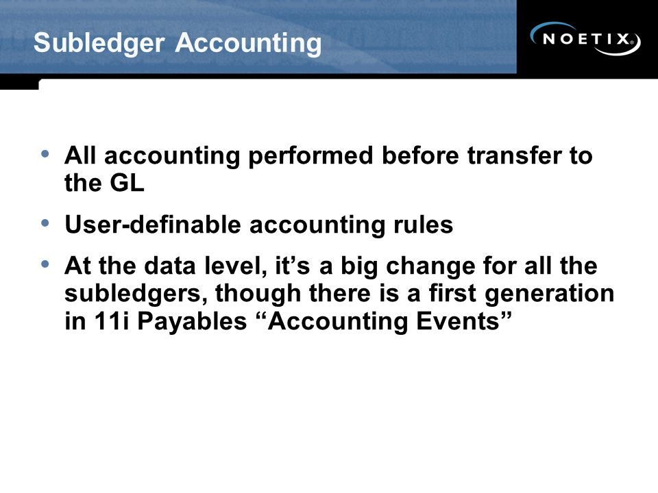 Subledger Accounting All accounting performed before transfer to the GL. User-definable accounting rules.