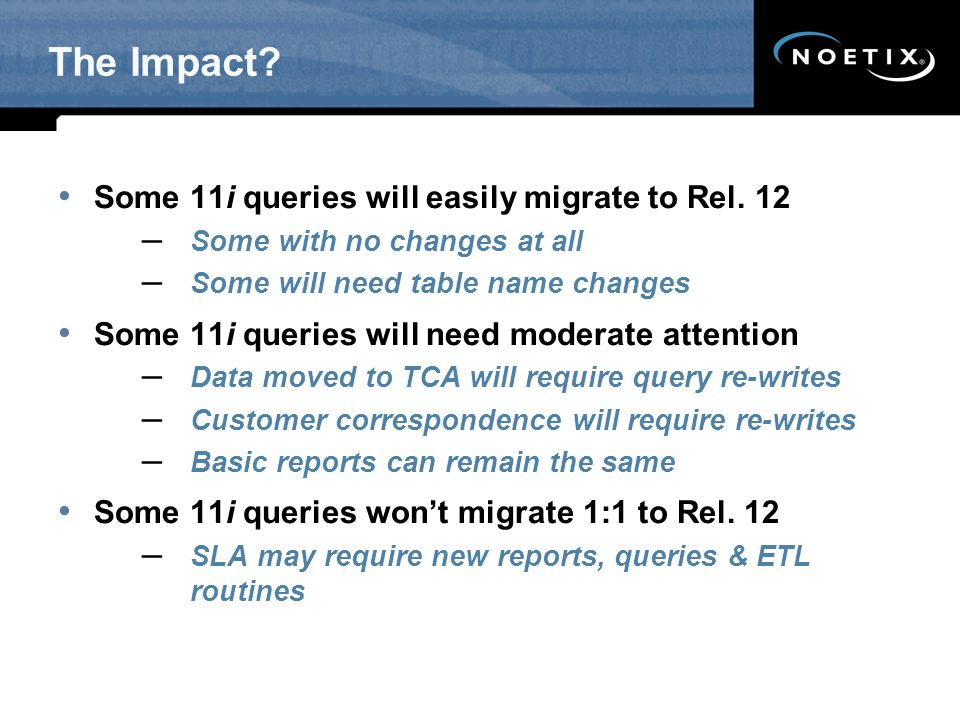 The Impact Some 11i queries will easily migrate to Rel. 12