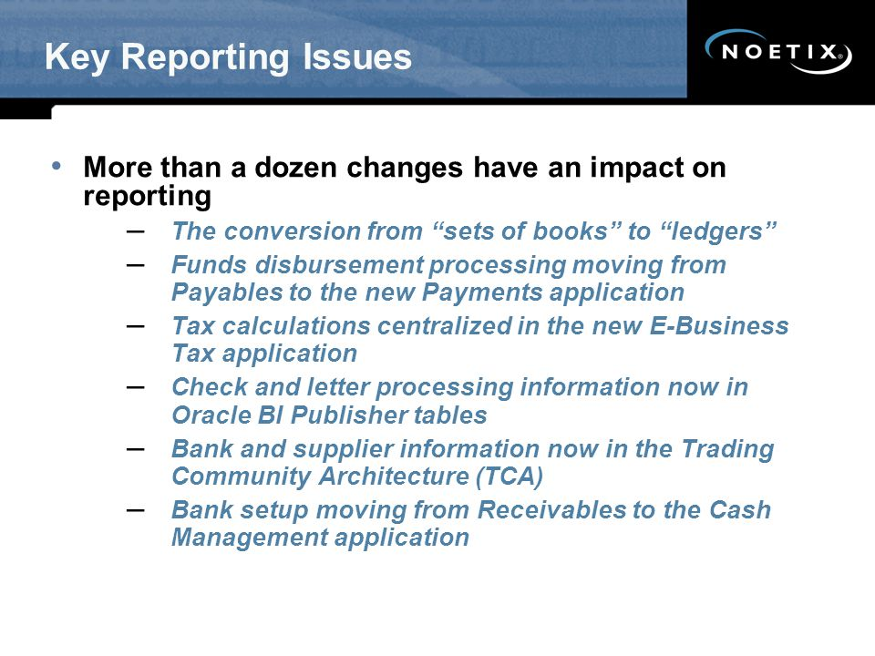 Key Reporting Issues More than a dozen changes have an impact on reporting. The conversion from sets of books to ledgers