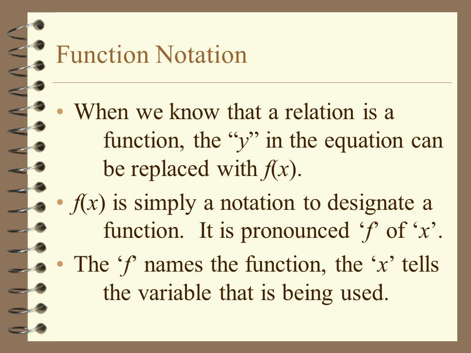 Function Notation When we know that a relation is a function, the y in the equation can be replaced with f(x).