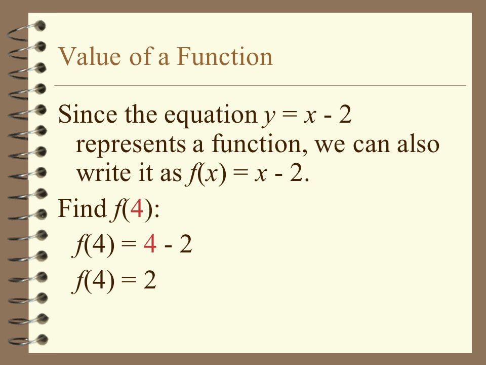 Value of a Function Since the equation y = x - 2 represents a function, we can also write it as f(x) = x - 2.