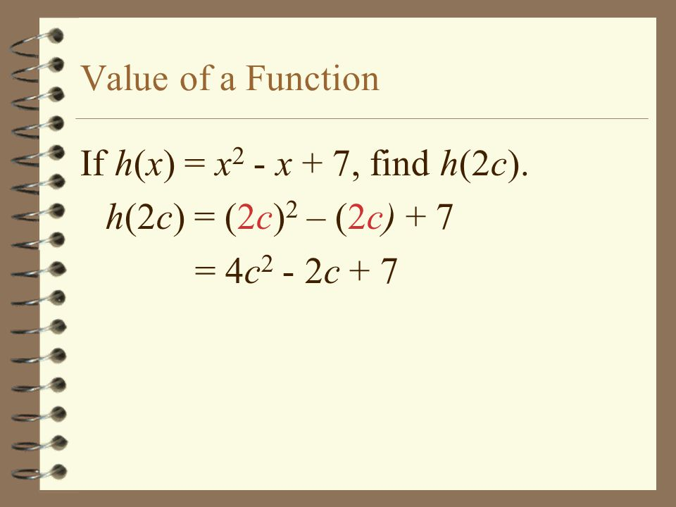 Value of a Function If h(x) = x2 - x + 7, find h(2c). h(2c) = (2c)2 – (2c) + 7 = 4c2 - 2c + 7