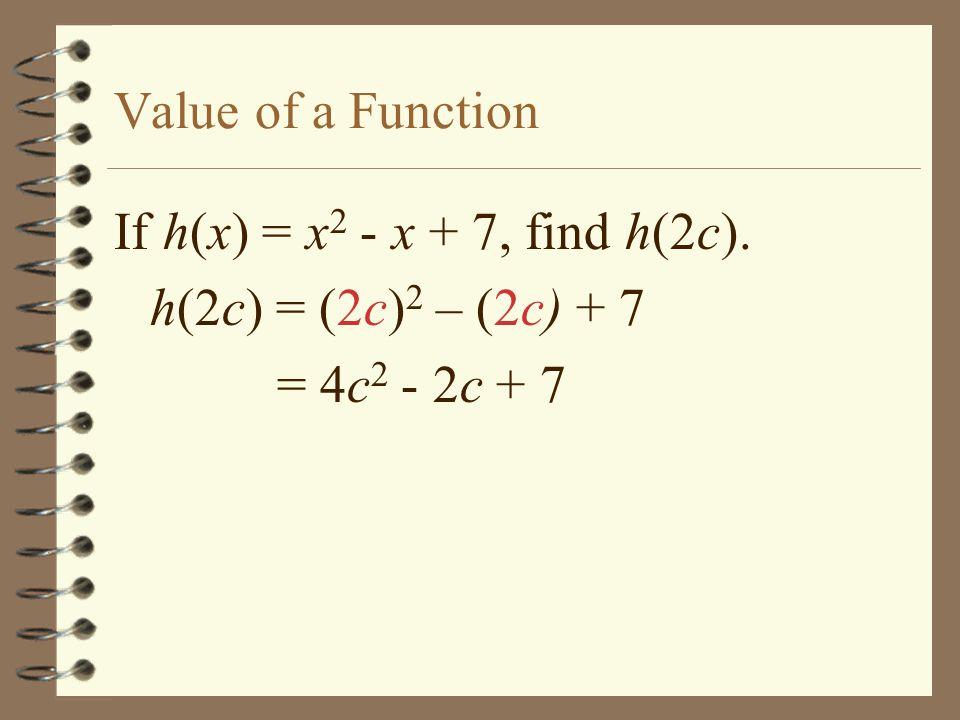 Value of a Function If h(x) = x2 - x + 7, find h(2c). h(2c) = (2c)2 – (2c) + 7 = 4c2 - 2c + 7