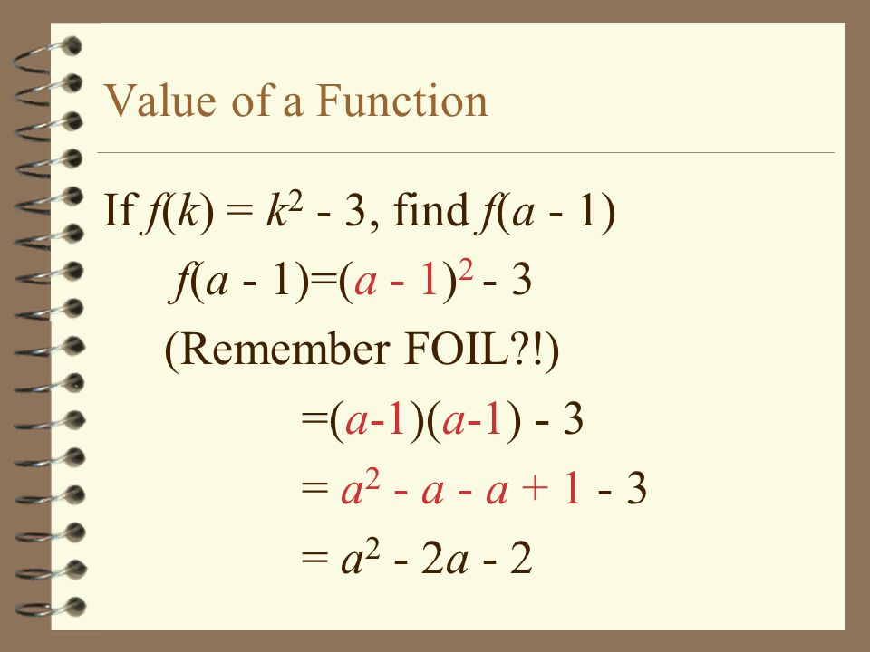 Value of a Function If f(k) = k2 - 3, find f(a - 1) f(a - 1)=(a - 1) (Remember FOIL !) =(a-1)(a-1) - 3.