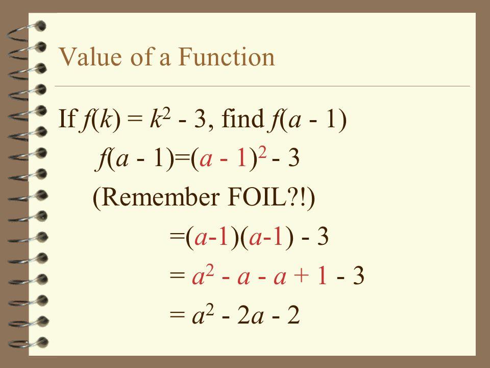 Value of a Function If f(k) = k2 - 3, find f(a - 1) f(a - 1)=(a - 1)2 - 3. (Remember FOIL !) =(a-1)(a-1) - 3.