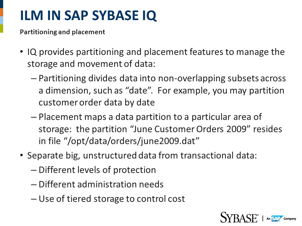 ILM in SAP SYBASE IQ Partitioning and placement. IQ provides partitioning and placement features to manage the storage and movement of data: