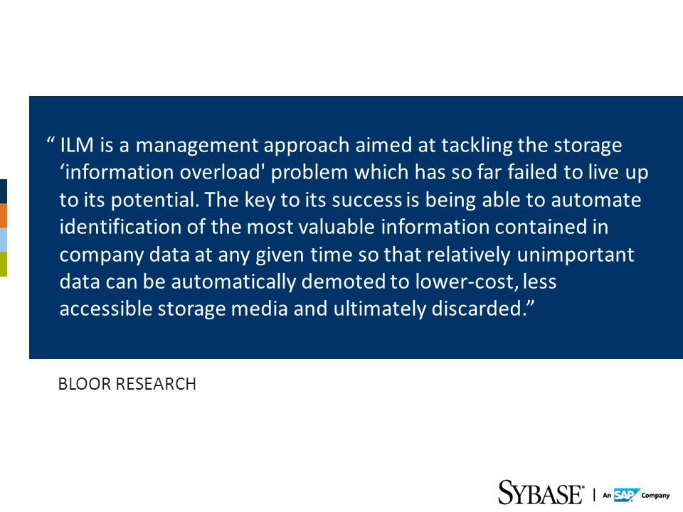 ILM is a management approach aimed at tackling the storage 'information overload problem which has so far failed to live up to its potential. The key to its success is being able to automate identification of the most valuable information contained in company data at any given time so that relatively unimportant data can be automatically demoted to lower-cost, less accessible storage media and ultimately discarded.