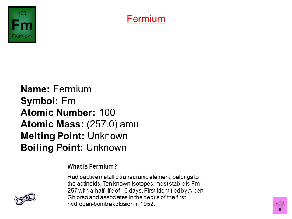 100 Fm. Fermium. Fermium. Name: Fermium Symbol: Fm Atomic Number: 100 Atomic Mass: (257.0) amu Melting Point: Unknown Boiling Point: Unknown.