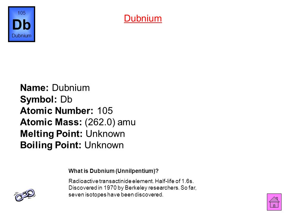 105 Db. Dubnium. Dubnium. Name: Dubnium Symbol: Db Atomic Number: 105 Atomic Mass: (262.0) amu Melting Point: Unknown Boiling Point: Unknown.
