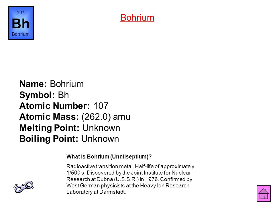 107 Bh. Bohrium. Bohrium. Name: Bohrium Symbol: Bh Atomic Number: 107 Atomic Mass: (262.0) amu Melting Point: Unknown Boiling Point: Unknown.