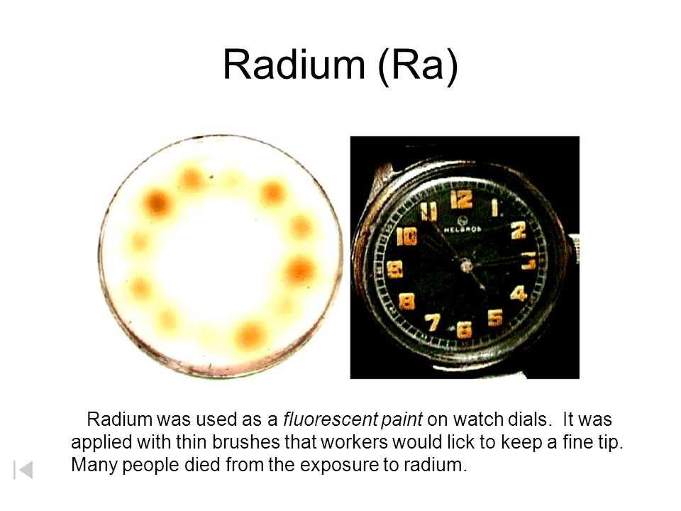 Radium (Ra) Radium was used as a fluorescent paint on watch dials. It was. applied with thin brushes that workers would lick to keep a fine tip.