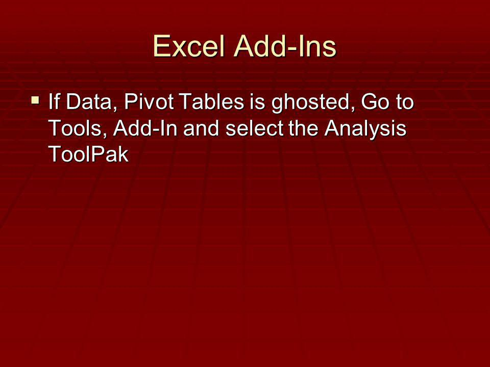 Excel Add-Ins If Data, Pivot Tables is ghosted, Go to Tools, Add-In and select the Analysis ToolPak