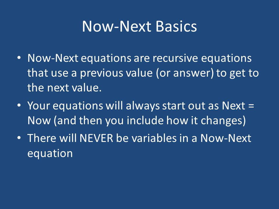 Now-Next Basics Now-Next equations are recursive equations that use a previous value (or answer) to get to the next value.