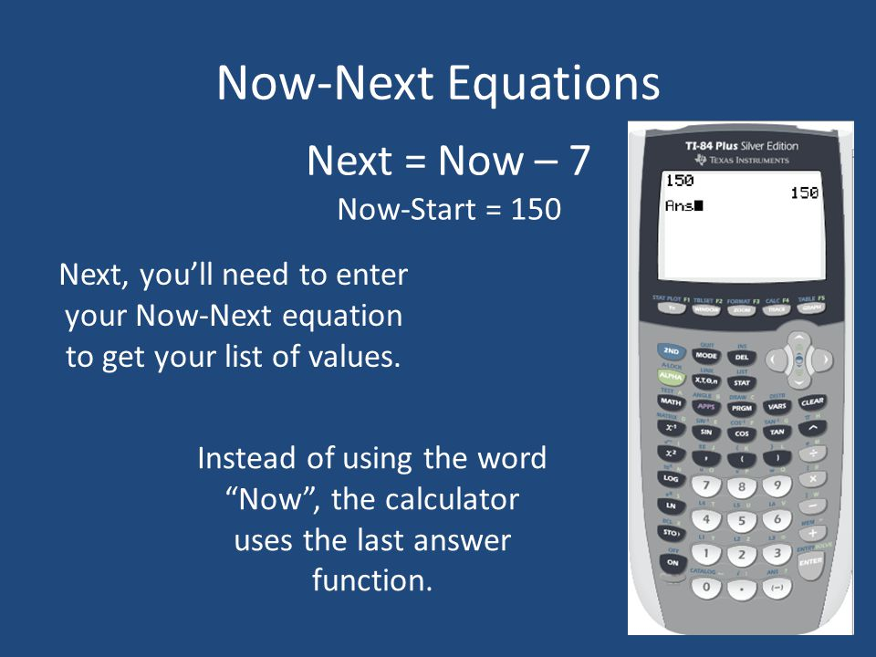 Now-Next Equations Next = Now – 7 Now-Start = 150