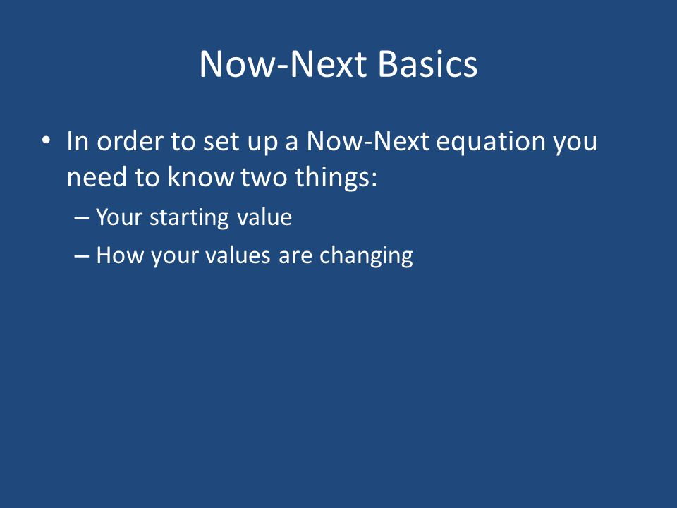 Now-Next Basics In order to set up a Now-Next equation you need to know two things: Your starting value.