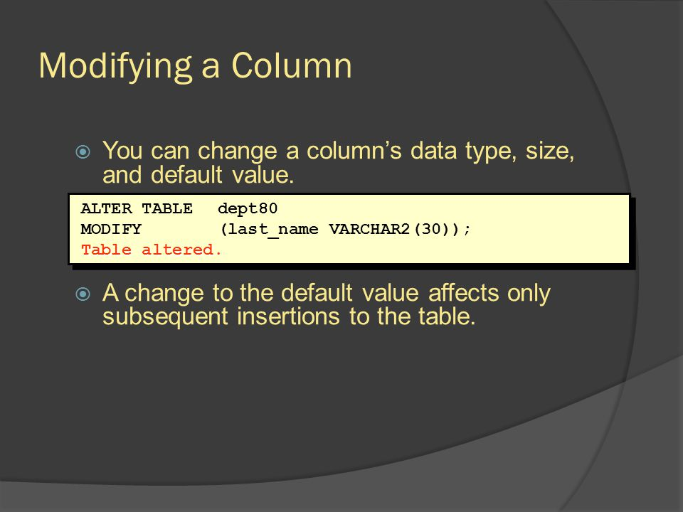 Modifying a Column You can change a column's data type, size, and default value.