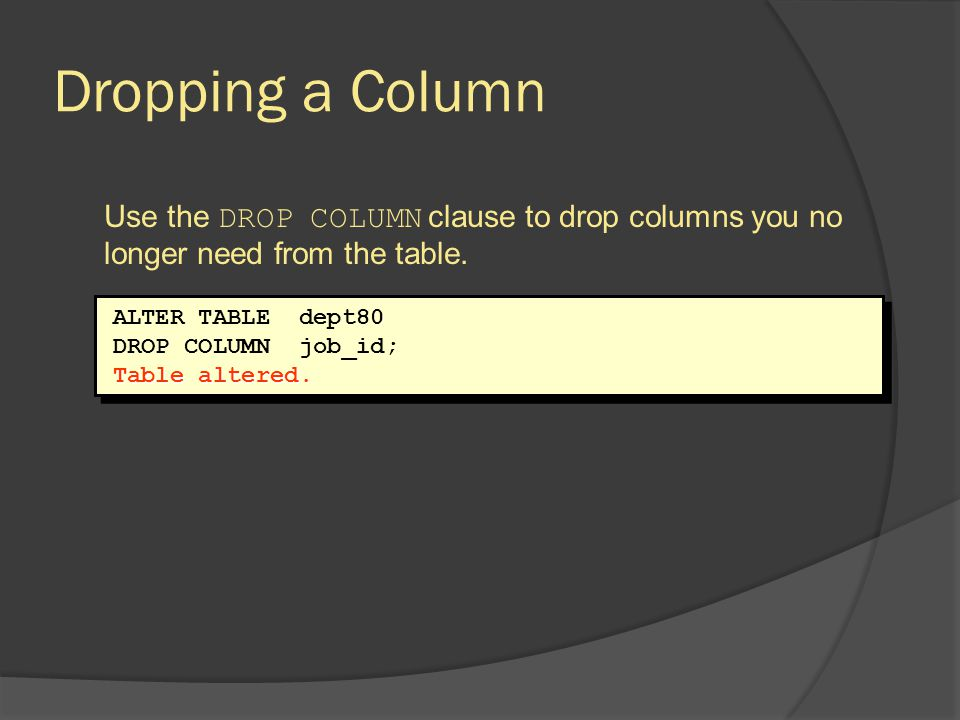 Dropping a Column Use the DROP COLUMN clause to drop columns you no longer need from the table. ALTER TABLE dept80.