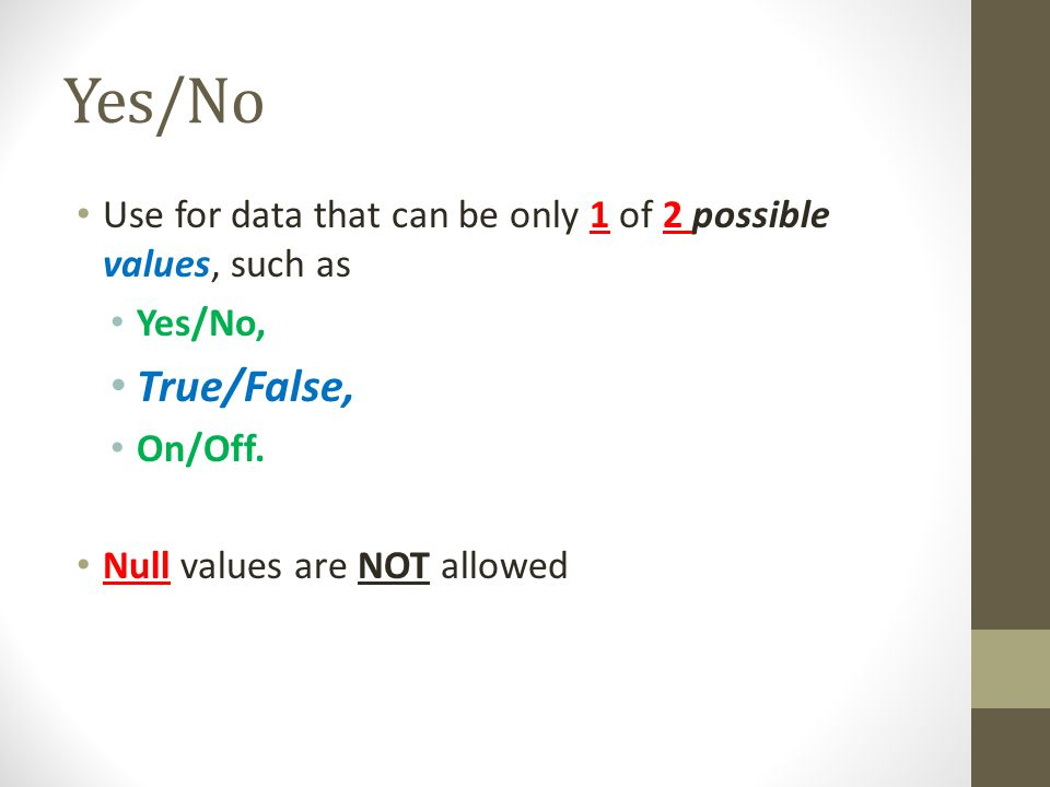 Yes/No Use for data that can be only 1 of 2 possible values, such as. Yes/No, True/False, On/Off.