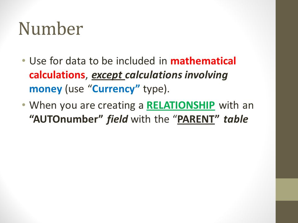 Number Use for data to be included in mathematical calculations, except calculations involving money (use Currency type).