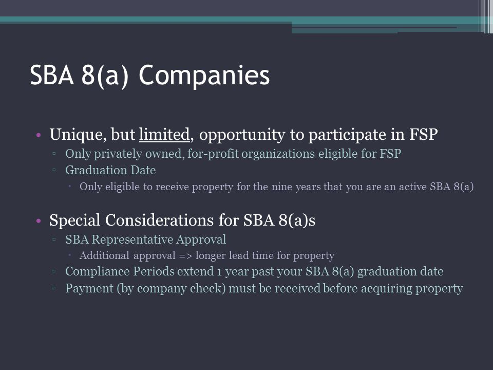SBA 8(a) Companies Unique, but limited, opportunity to participate in FSP. Only privately owned, for-profit organizations eligible for FSP.