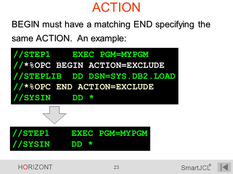 ACTION BEGIN must have a matching END specifying the same ACTION. An example: //STEP1 EXEC PGM=MYPGM.
