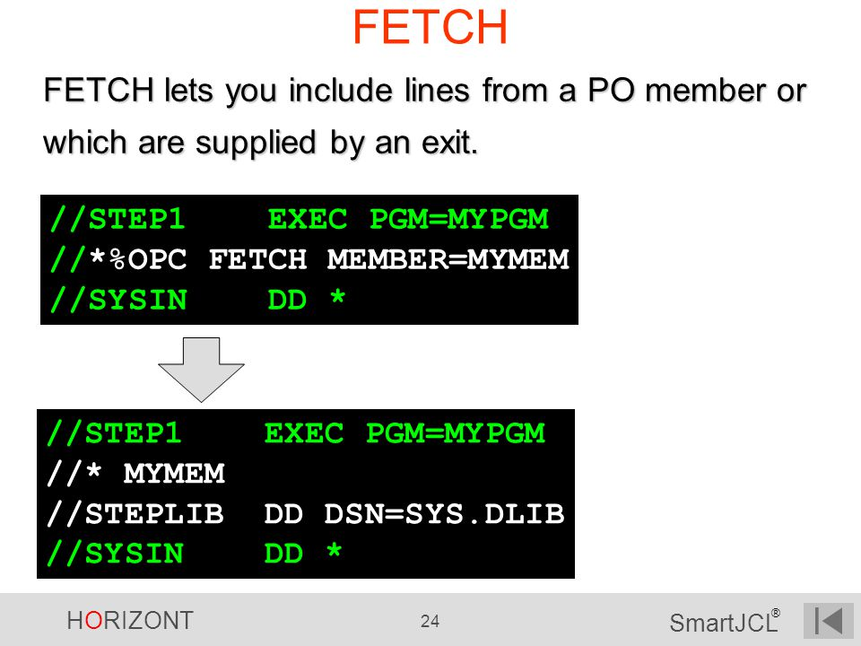 FETCH FETCH lets you include lines from a PO member or which are supplied by an exit. //STEP1 EXEC PGM=MYPGM.