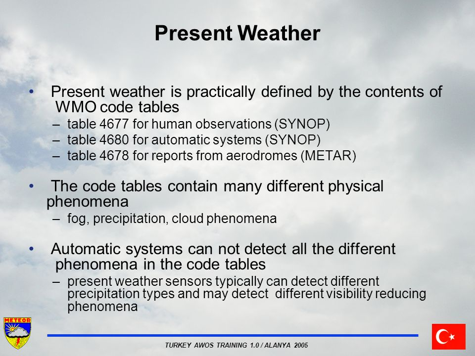 Present Weather Present weather is practically defined by the contents of WMO code tables. table 4677 for human observations (SYNOP)
