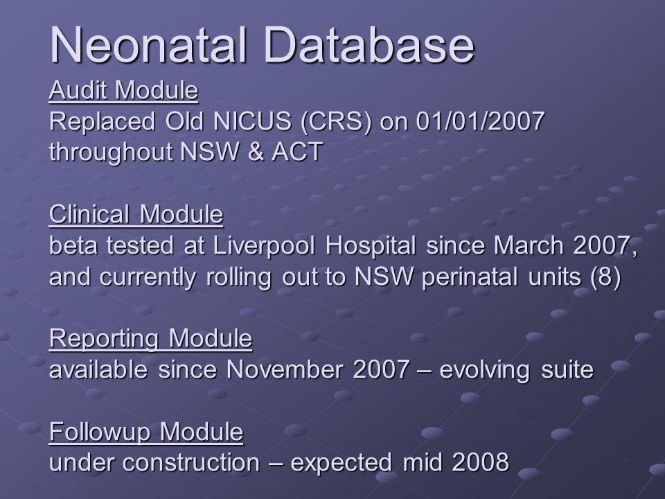 Neonatal Database Audit Module Replaced Old NICUS (CRS) on 01/01/2007 throughout NSW & ACT Clinical Module beta tested at Liverpool Hospital since March 2007, and currently rolling out to NSW perinatal units (8) Reporting Module available since November 2007 – evolving suite Followup Module under construction – expected mid 2008