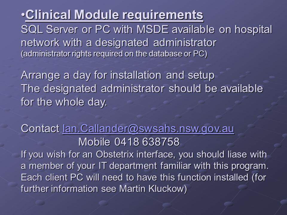 Clinical Module requirements SQL Server or PC with MSDE available on hospital network with a designated administrator (administrator rights required on the database or PC) Arrange a day for installation and setup The designated administrator should be available for the whole day.