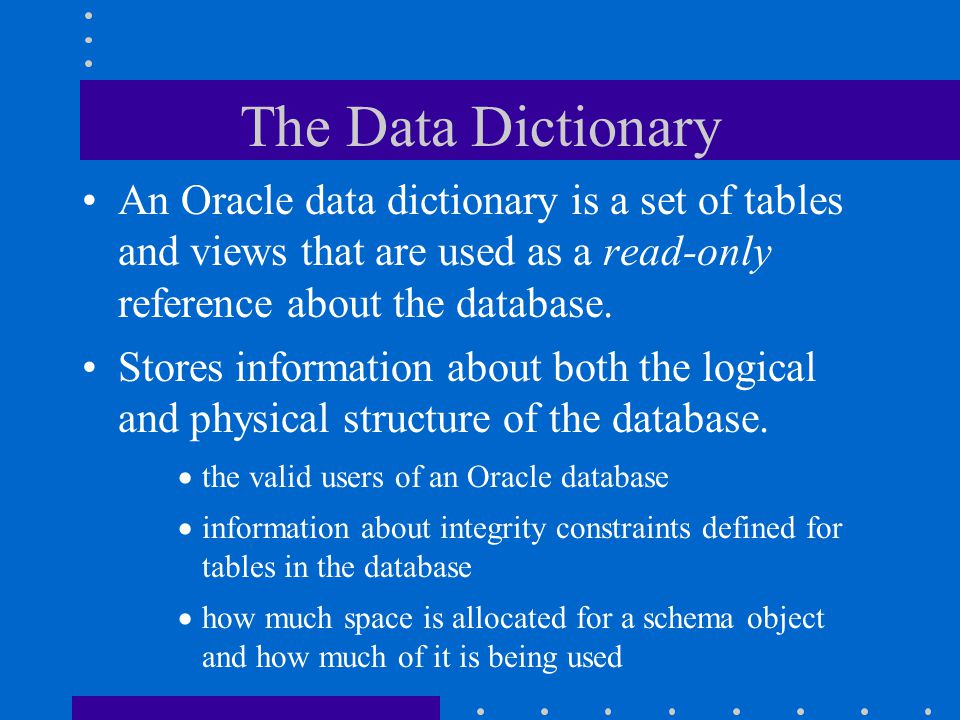 The Data Dictionary An Oracle data dictionary is a set of tables and views that are used as a read-only reference about the database.
