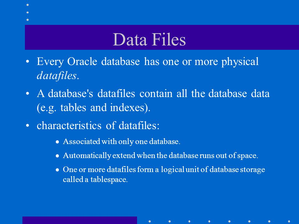 Data Files Every Oracle database has one or more physical datafiles.