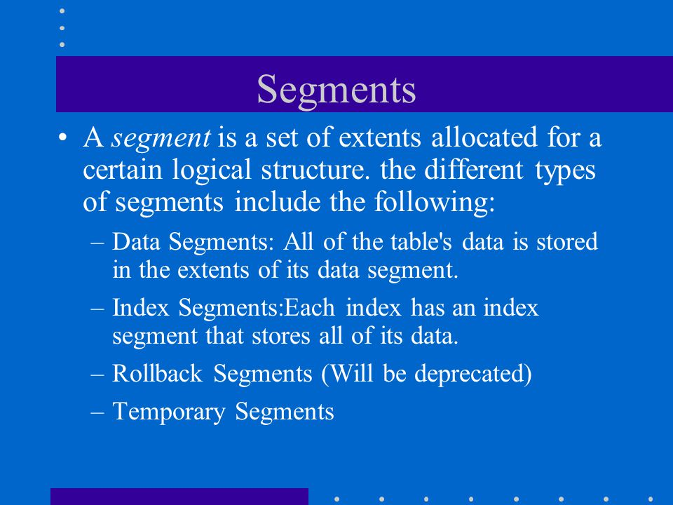 Segments A segment is a set of extents allocated for a certain logical structure. the different types of segments include the following: