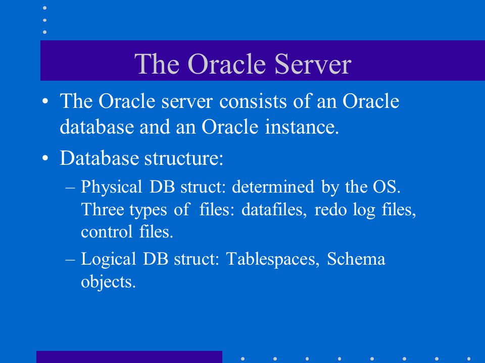 The Oracle Server The Oracle server consists of an Oracle database and an Oracle instance. Database structure: