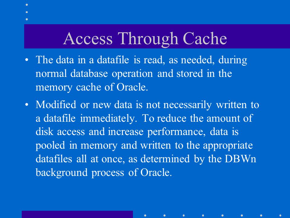 Access Through Cache The data in a datafile is read, as needed, during normal database operation and stored in the memory cache of Oracle.