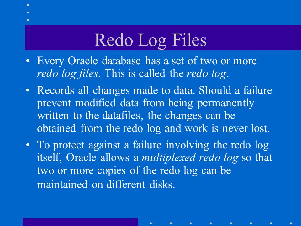 Redo Log Files Every Oracle database has a set of two or more redo log files. This is called the redo log.