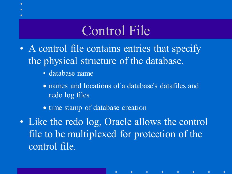 Control File A control file contains entries that specify the physical structure of the database. database name.