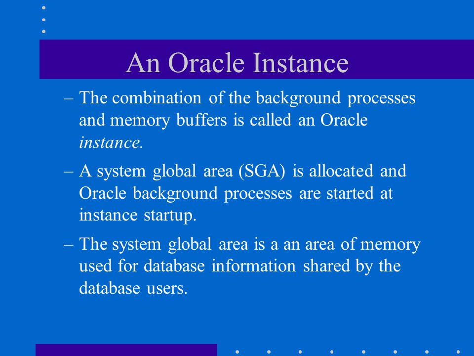 An Oracle Instance The combination of the background processes and memory buffers is called an Oracle instance.