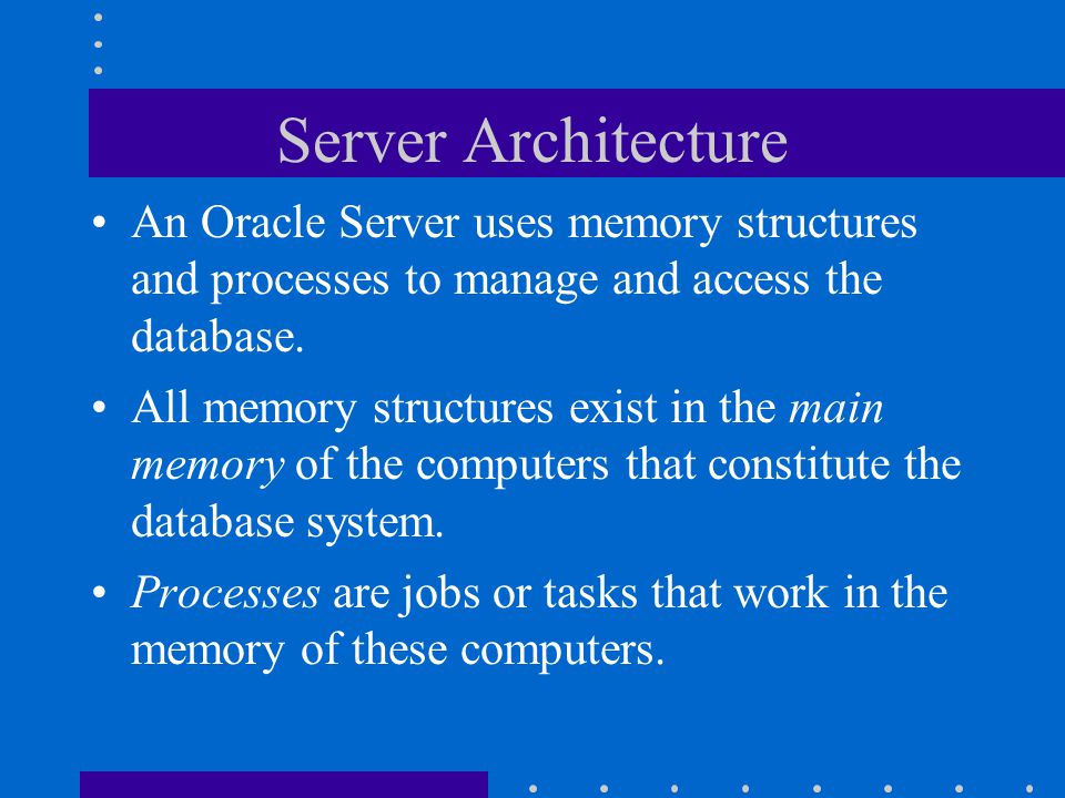 Server Architecture An Oracle Server uses memory structures and processes to manage and access the database.