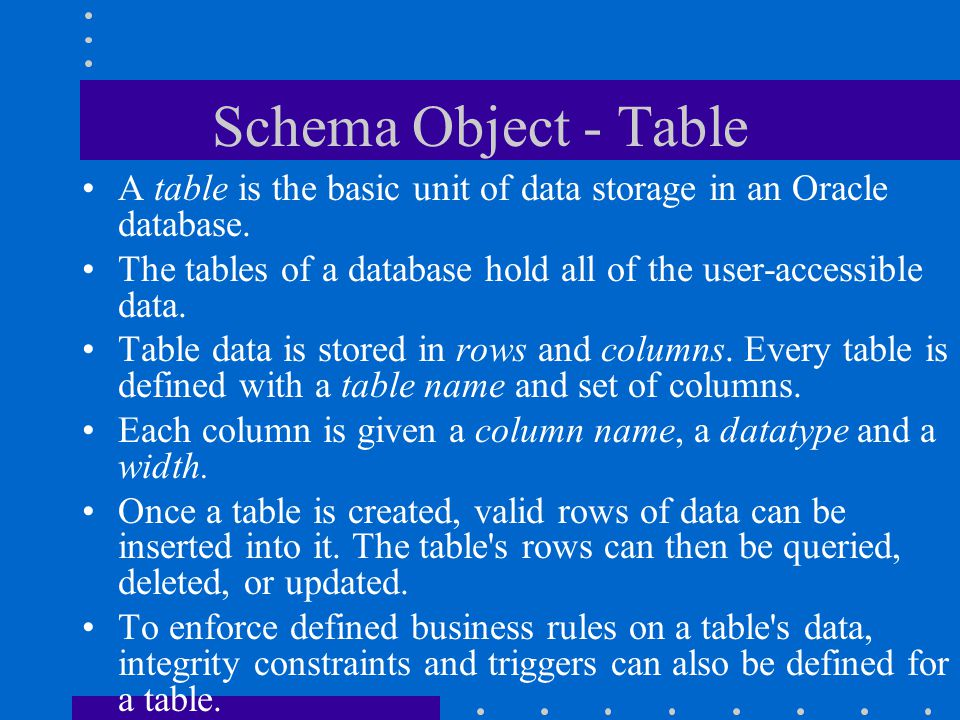 Schema Object - Table A table is the basic unit of data storage in an Oracle database.