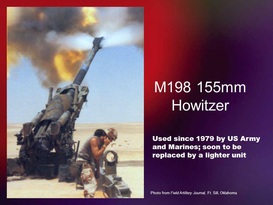 M198 155mm Howitzer Used since 1979 by US Army and Marines; soon to be replaced by a lighter unit.