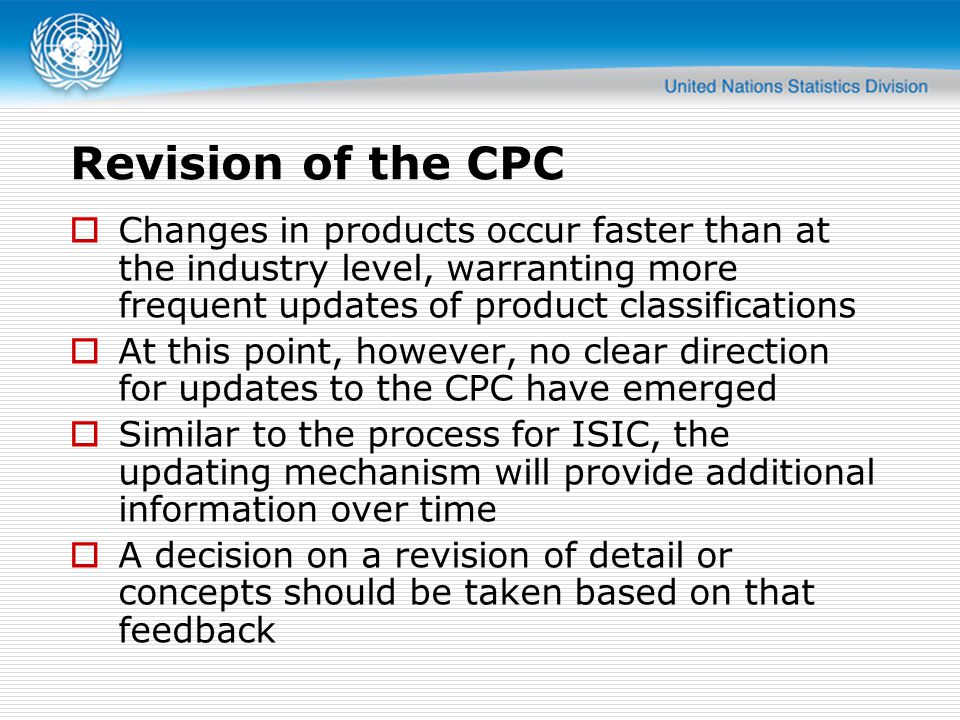 Revision of the CPC Changes in products occur faster than at the industry level, warranting more frequent updates of product classifications.