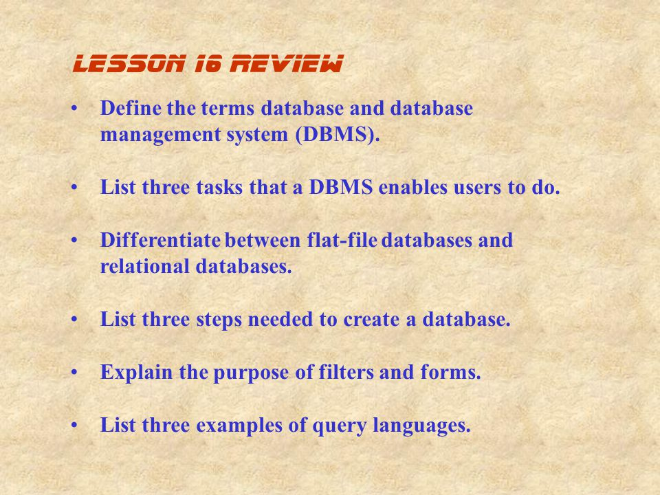 lesson 16 review Define the terms database and database management system (DBMS). List three tasks that a DBMS enables users to do.