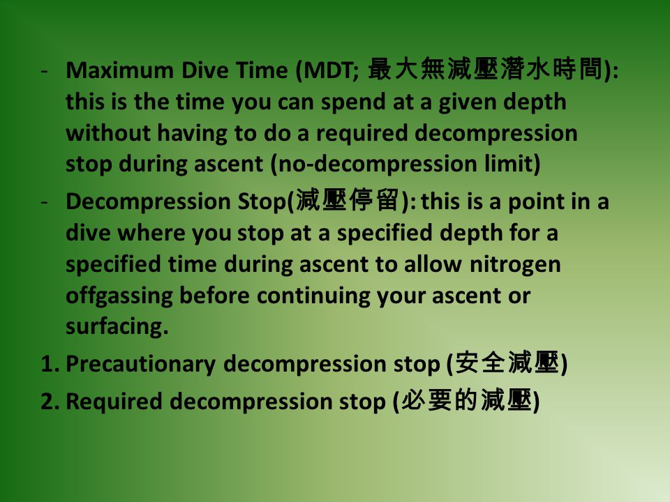 Maximum Dive Time (MDT; 最大無減壓潛水時間): this is the time you can spend at a given depth without having to do a required decompression stop during ascent (no-decompression limit)