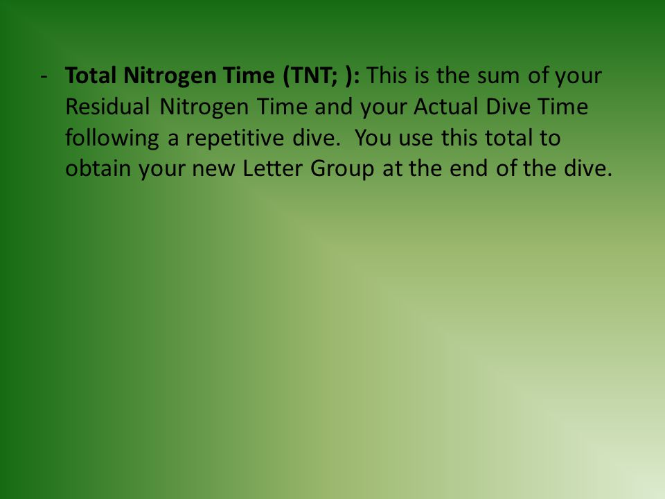 Total Nitrogen Time (TNT; ): This is the sum of your Residual Nitrogen Time and your Actual Dive Time following a repetitive dive.