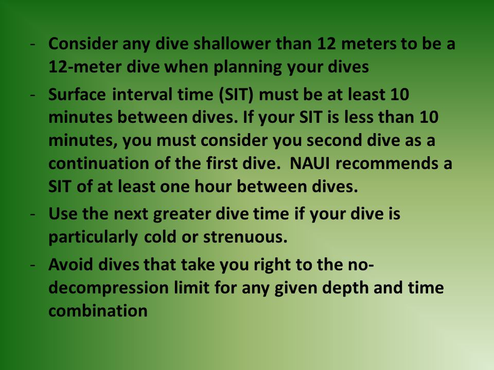 Consider any dive shallower than 12 meters to be a 12-meter dive when planning your dives