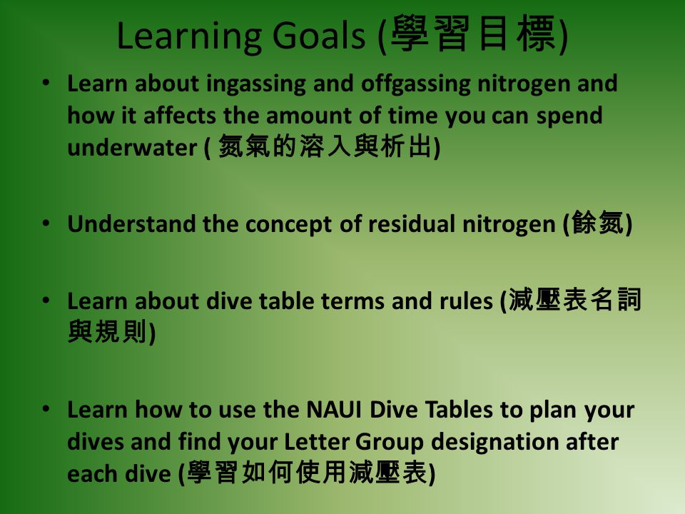 Learning Goals (學習目標) Learn about ingassing and offgassing nitrogen and how it affects the amount of time you can spend underwater ( 氮氣的溶入與析出)