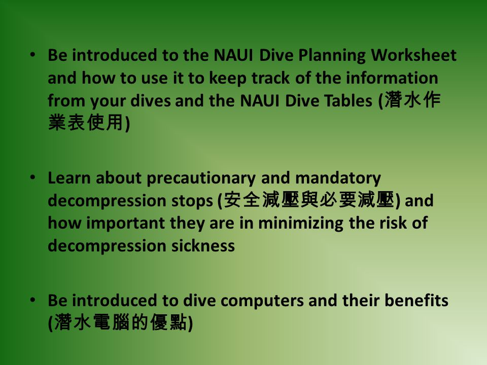 Be introduced to the NAUI Dive Planning Worksheet and how to use it to keep track of the information from your dives and the NAUI Dive Tables (潛水作業表使用)
