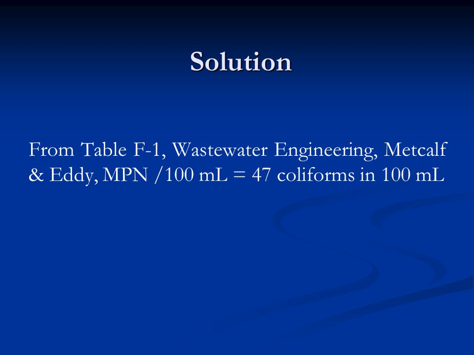 Solution From Table F-1, Wastewater Engineering, Metcalf & Eddy, MPN /100 mL = 47 coliforms in 100 mL.