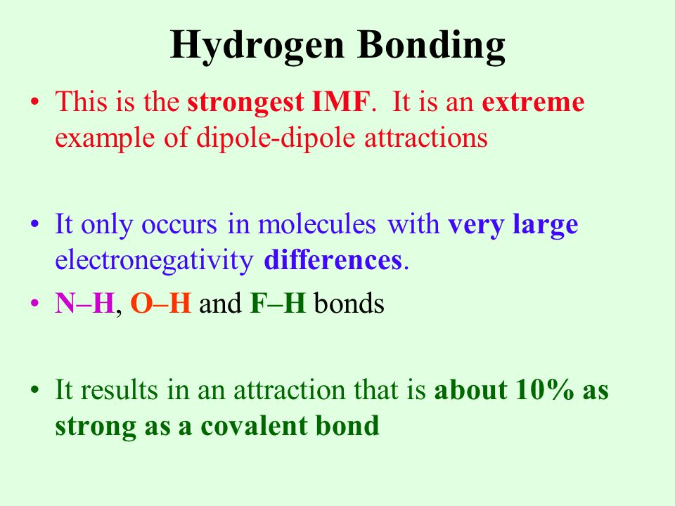 Hydrogen Bonding This is the strongest IMF. It is an extreme example of dipole-dipole attractions.