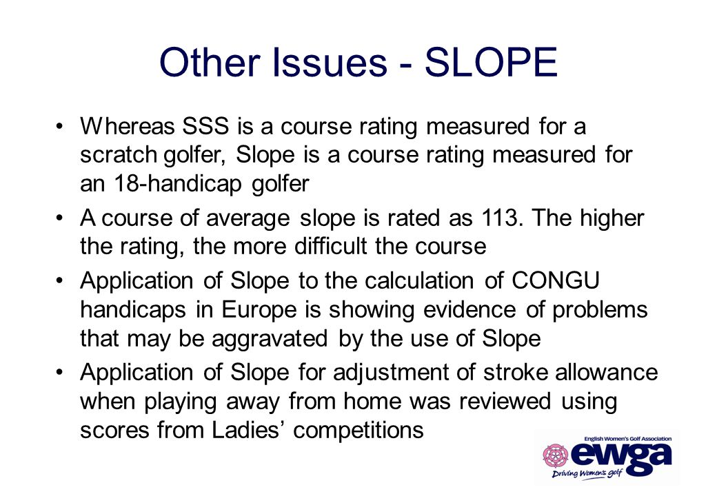 Other Issues - SLOPE Whereas SSS is a course rating measured for a scratch golfer, Slope is a course rating measured for an 18-handicap golfer.